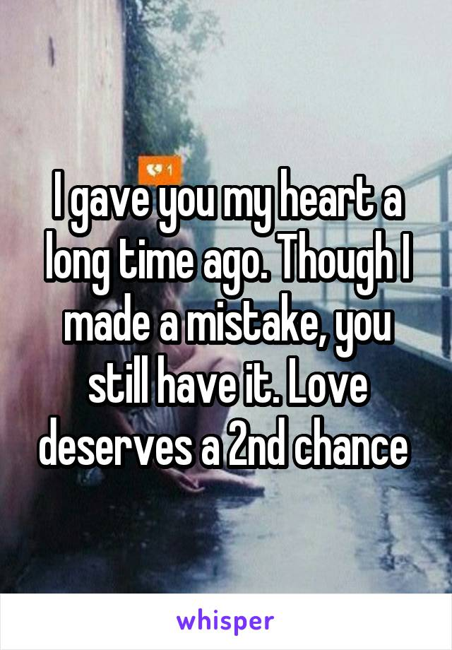 I gave you my heart a long time ago. Though I made a mistake, you still have it. Love deserves a 2nd chance