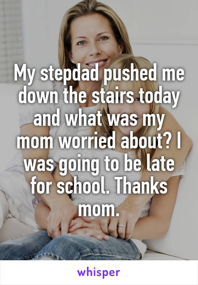 My stepdad pushed me down the stairs today and what was my mom worried about? I was going to be late for school. Thanks mom.