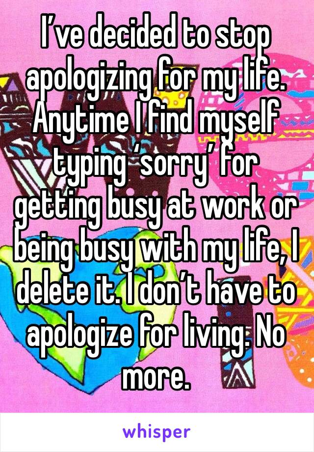 I've decided to stop apologizing for my life. Anytime I find myself typing 'sorry' for getting busy at work or being busy with my life, I delete it. I don't have to apologize for living. No more.