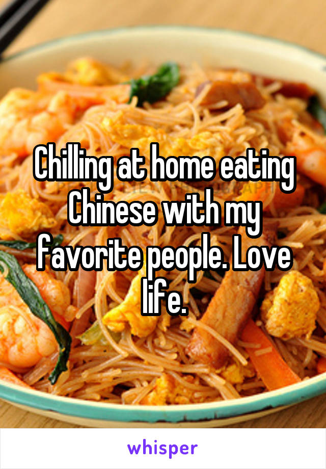 Chilling at home eating Chinese with my favorite people. Love life.