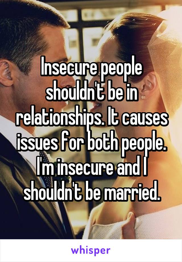 Insecure people shouldn't be in relationships. It causes issues for both people. I'm insecure and I shouldn't be married.