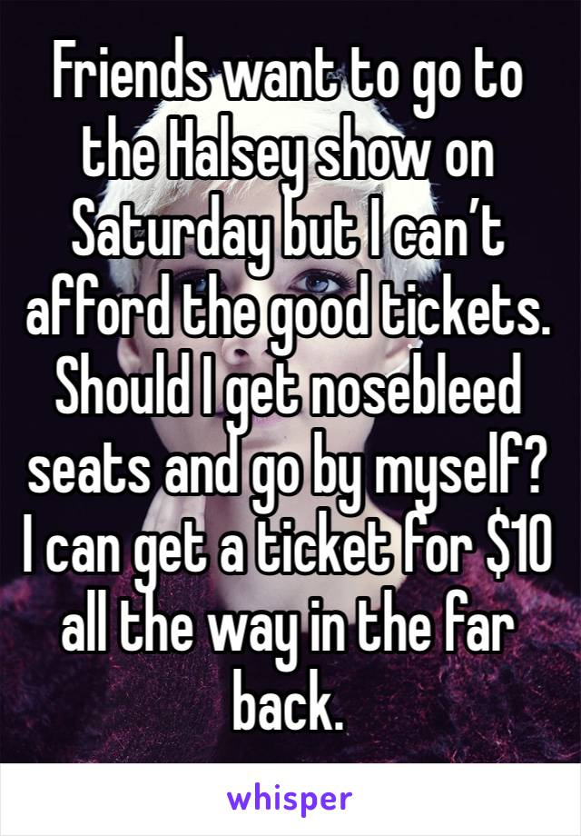 Friends want to go to the Halsey show on Saturday but I can't afford the good tickets.  Should I get nosebleed seats and go by myself? I can get a ticket for $10 all the way in the far back.