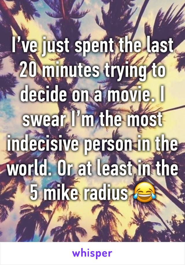 I've just spent the last 20 minutes trying to decide on a movie. I swear I'm the most indecisive person in the world. Or at least in the 5 mike radius 😂