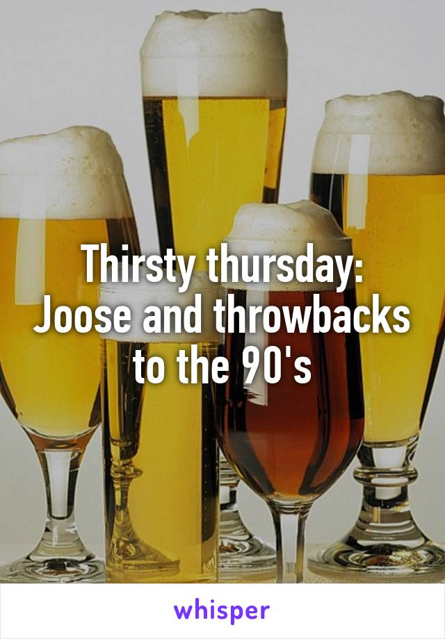 Thirsty thursday: Joose and throwbacks to the 90's