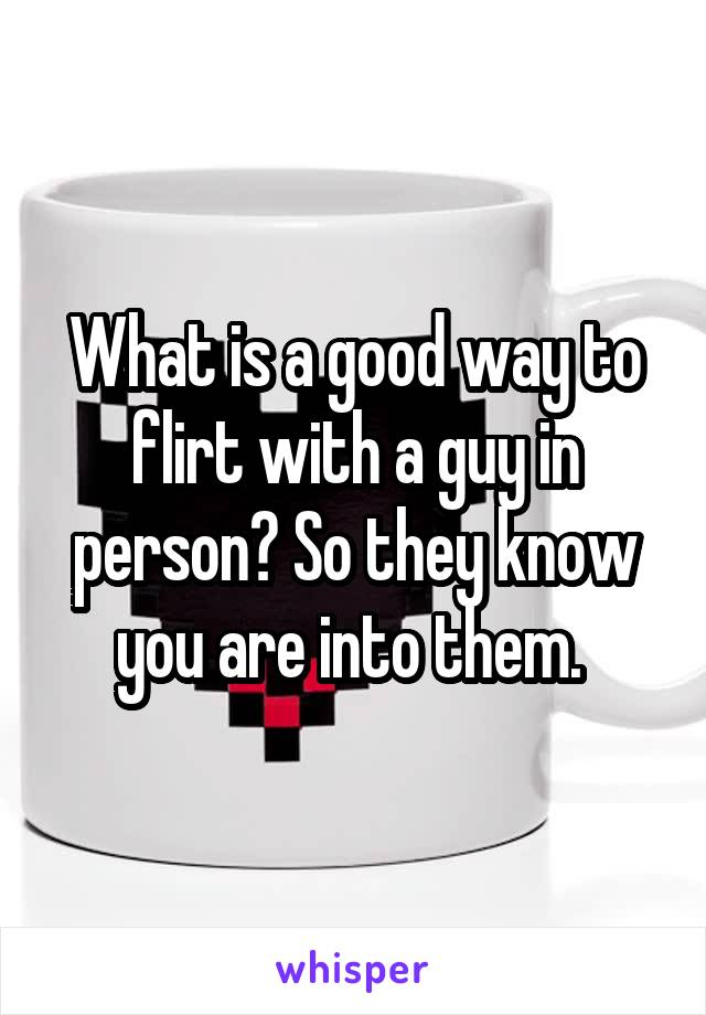 What is a good way to flirt with a guy in person? So they know you are into them.