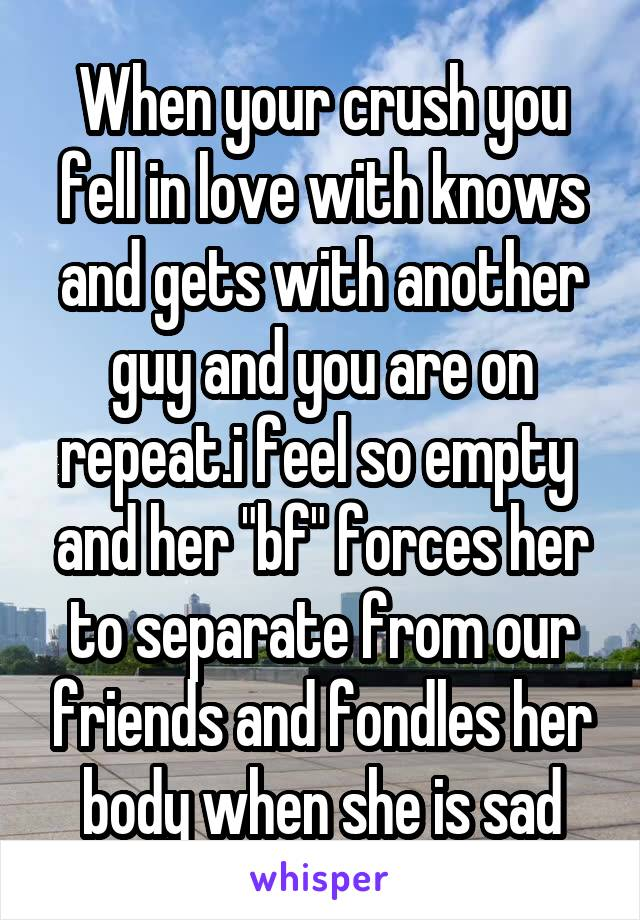 """When your crush you fell in love with knows and gets with another guy and you are on repeat.i feel so empty  and her """"bf"""" forces her to separate from our friends and fondles her body when she is sad"""