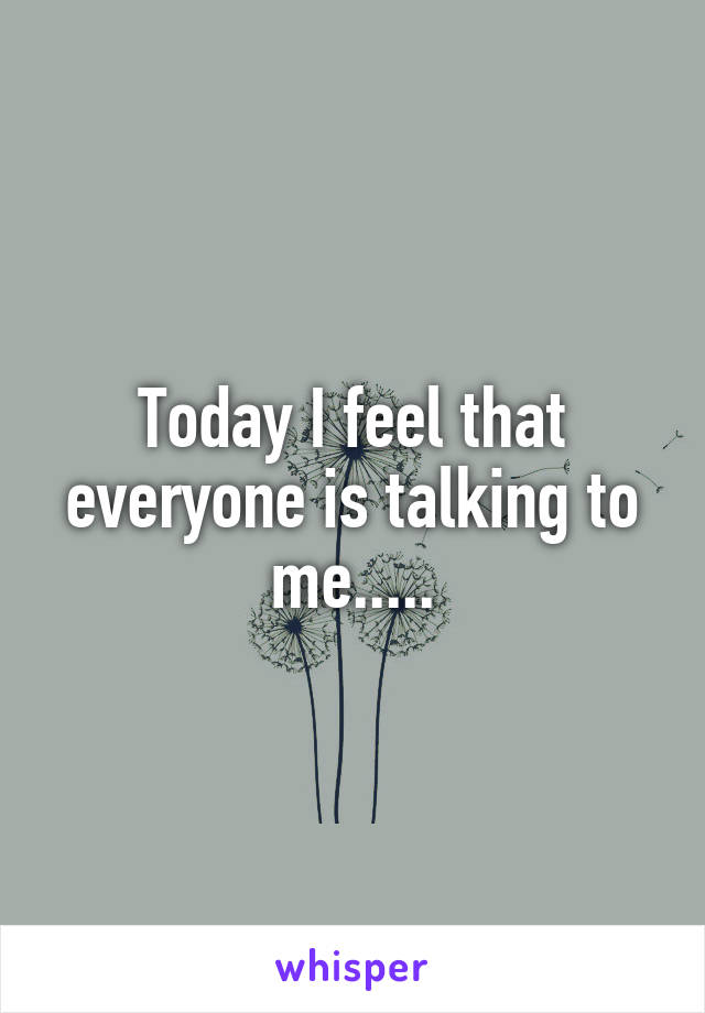 Today I feel that everyone is talking to me.....
