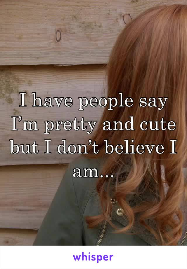 I have people say I'm pretty and cute but I don't believe I am...
