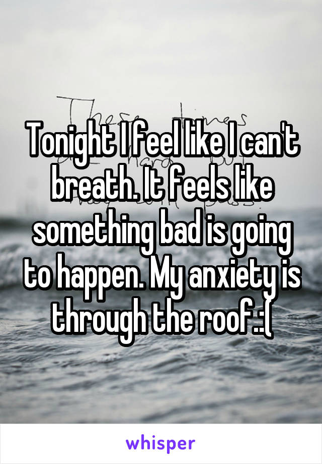 Tonight I feel like I can't breath. It feels like something bad is going to happen. My anxiety is through the roof.:(