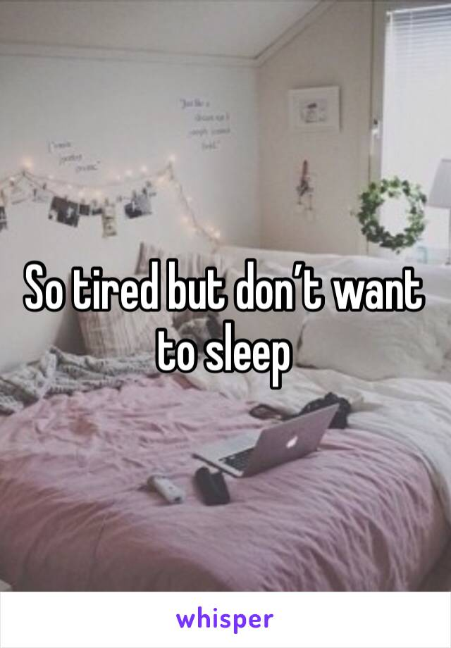 So tired but don't want to sleep