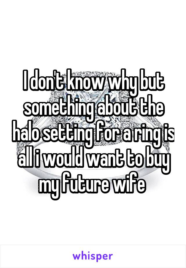 I don't know why but something about the halo setting for a ring is all i would want to buy my future wife