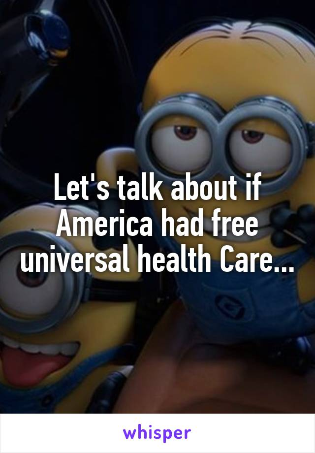 Let's talk about if America had free universal health Care...