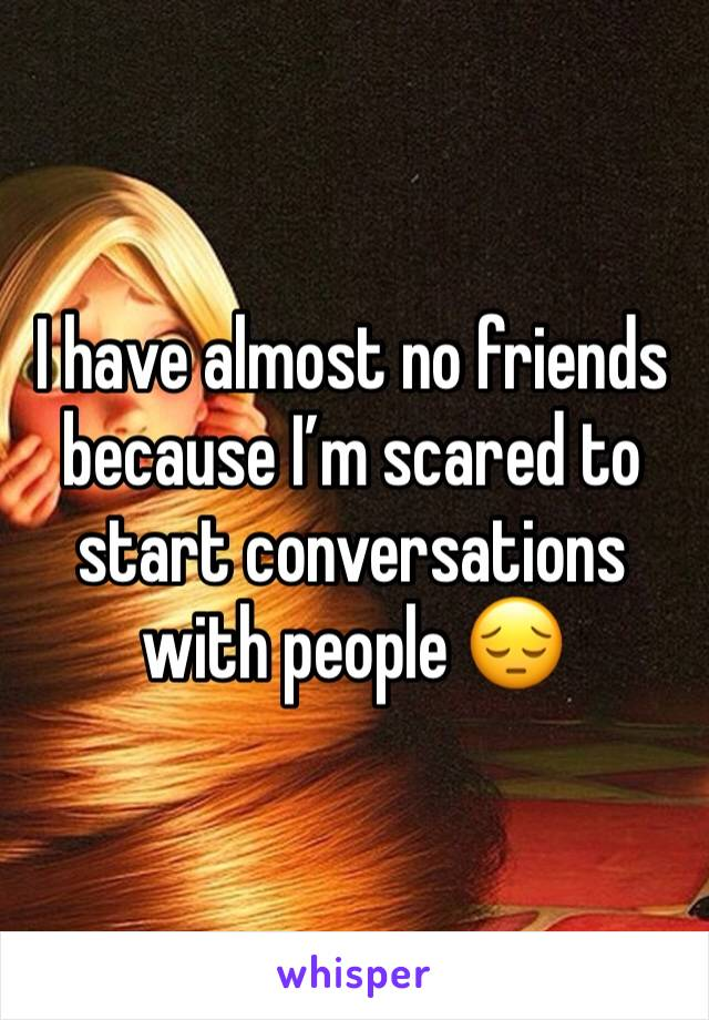 I have almost no friends because I'm scared to start conversations with people 😔
