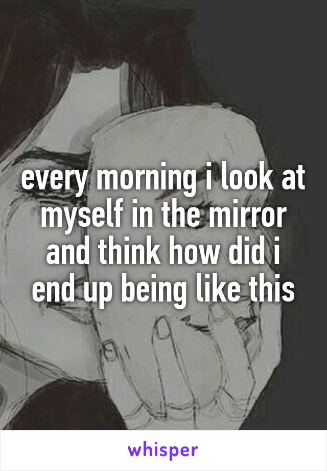 every morning i look at myself in the mirror and think how did i end up being like this