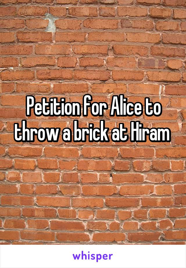 Petition for Alice to throw a brick at Hiram