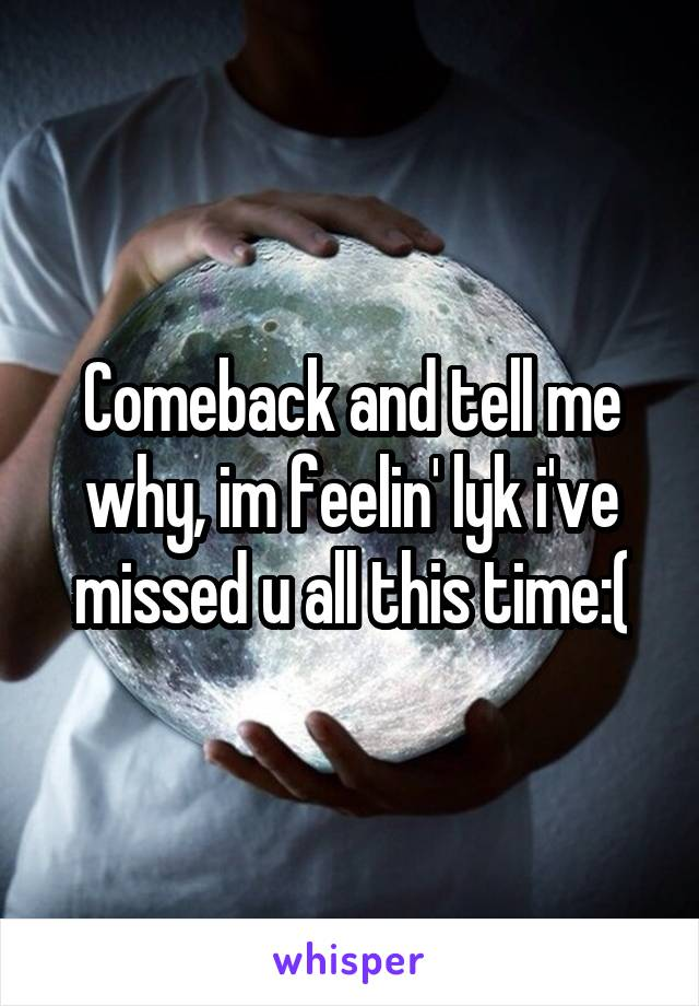 Comeback and tell me why, im feelin' lyk i've missed u all this time:(
