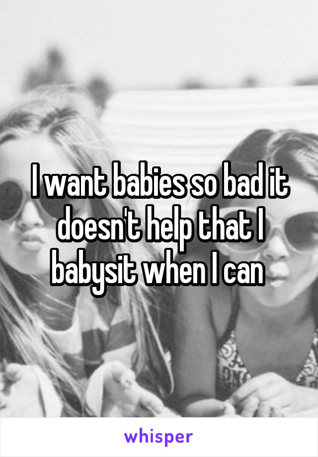 I want babies so bad it doesn't help that I babysit when I can