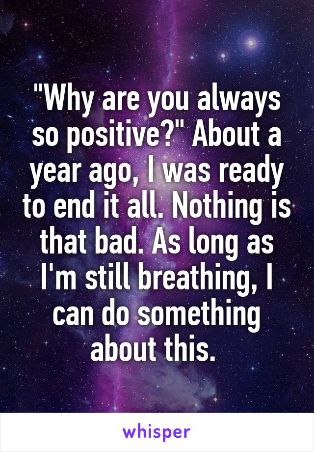 """""""Why are you always so positive?"""" About a year ago, I was ready to end it all. Nothing is that bad. As long as I'm still breathing, I can do something about this."""