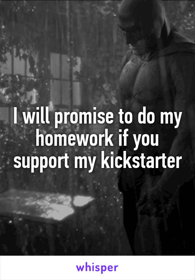 I will promise to do my homework if you support my kickstarter