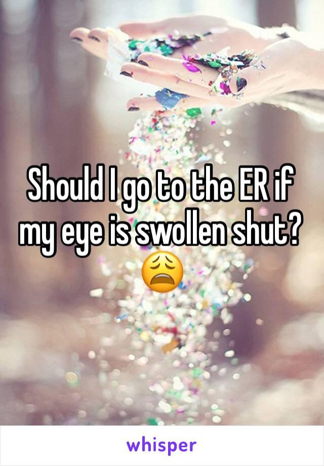 Should I go to the ER if my eye is swollen shut?😩