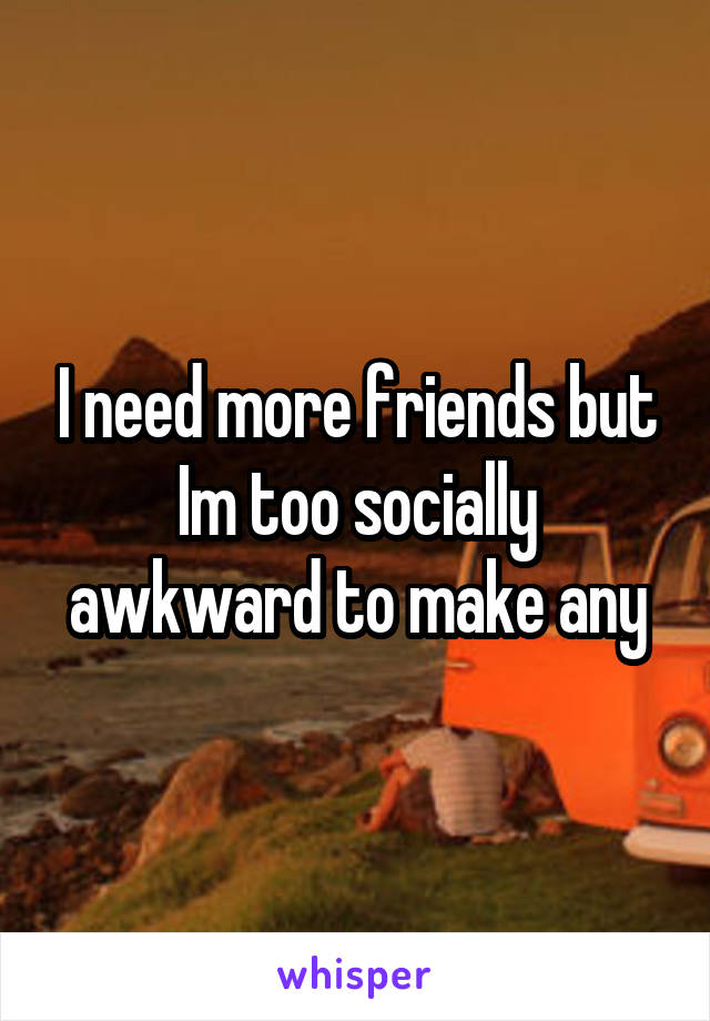 I need more friends but Im too socially awkward to make any