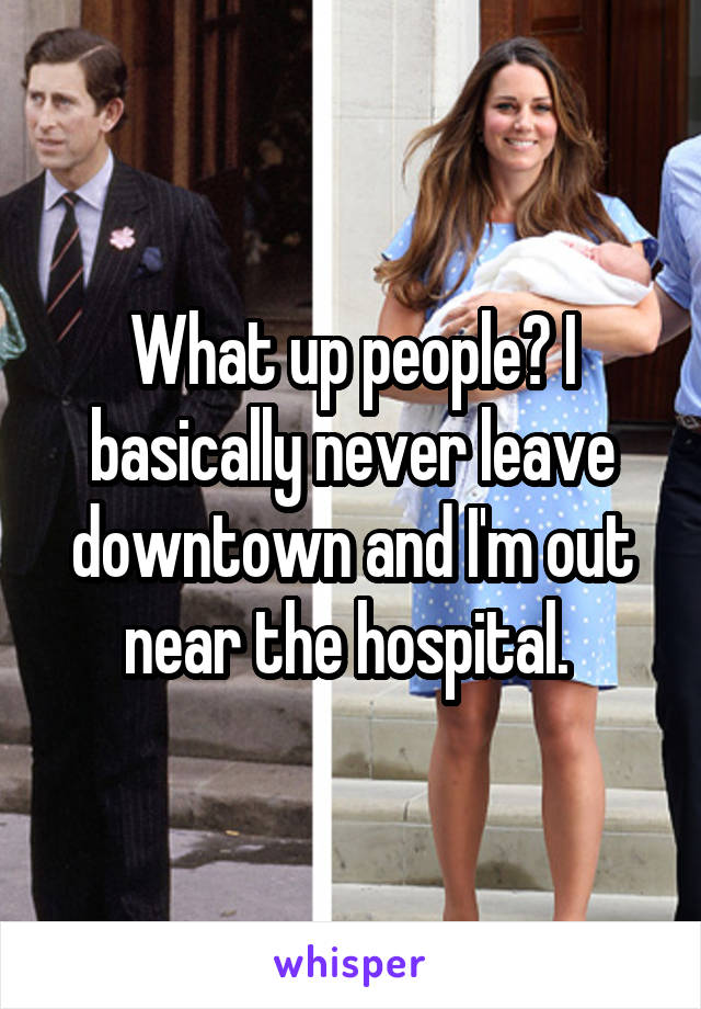 What up people? I basically never leave downtown and I'm out near the hospital.