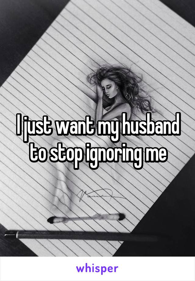 I just want my husband to stop ignoring me