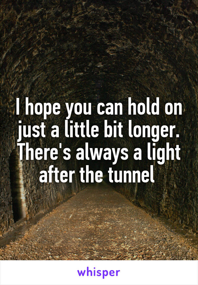I hope you can hold on just a little bit longer. There's always a light after the tunnel