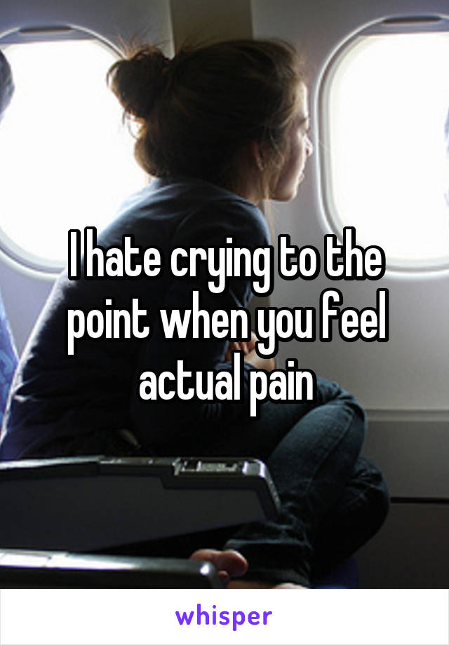I hate crying to the point when you feel actual pain