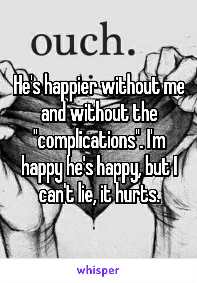 """He's happier without me and without the """"complications"""". I'm happy he's happy, but I can't lie, it hurts."""