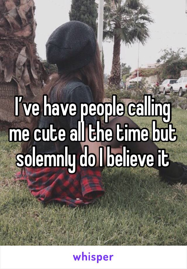 I've have people calling me cute all the time but solemnly do I believe it