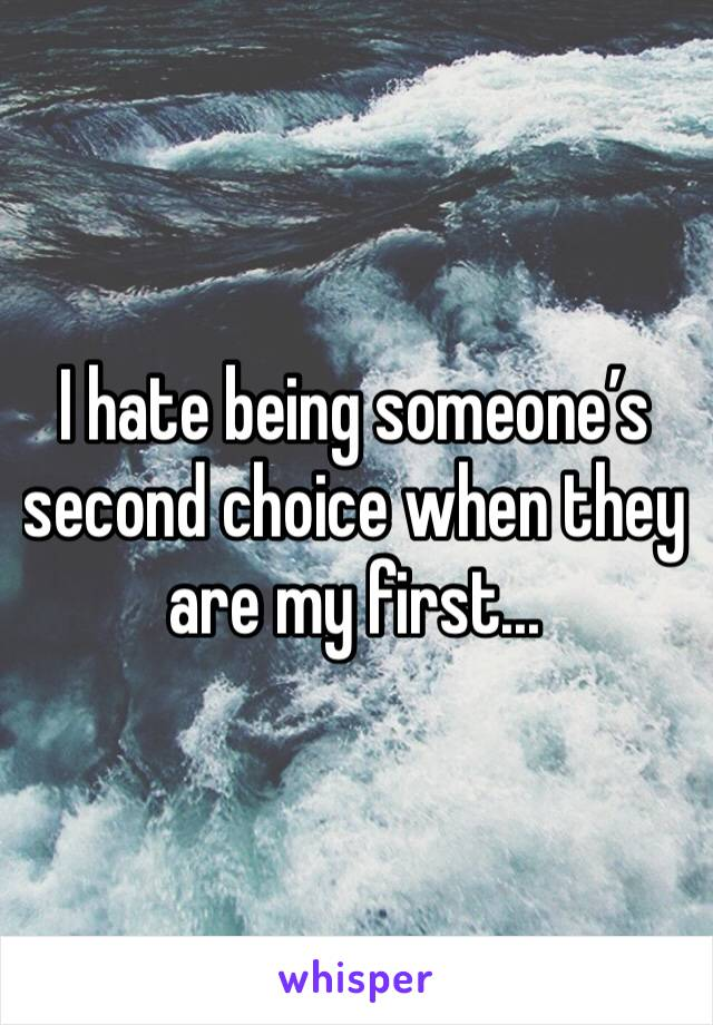I hate being someone's second choice when they are my first...