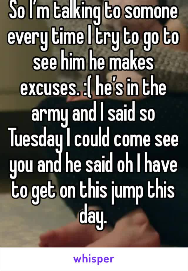 So I'm talking to somone every time I try to go to see him he makes excuses. :( he's in the army and I said so Tuesday I could come see you and he said oh I have to get on this jump this day.