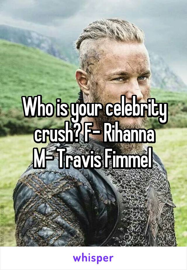 Who is your celebrity crush? F- Rihanna M- Travis Fimmel