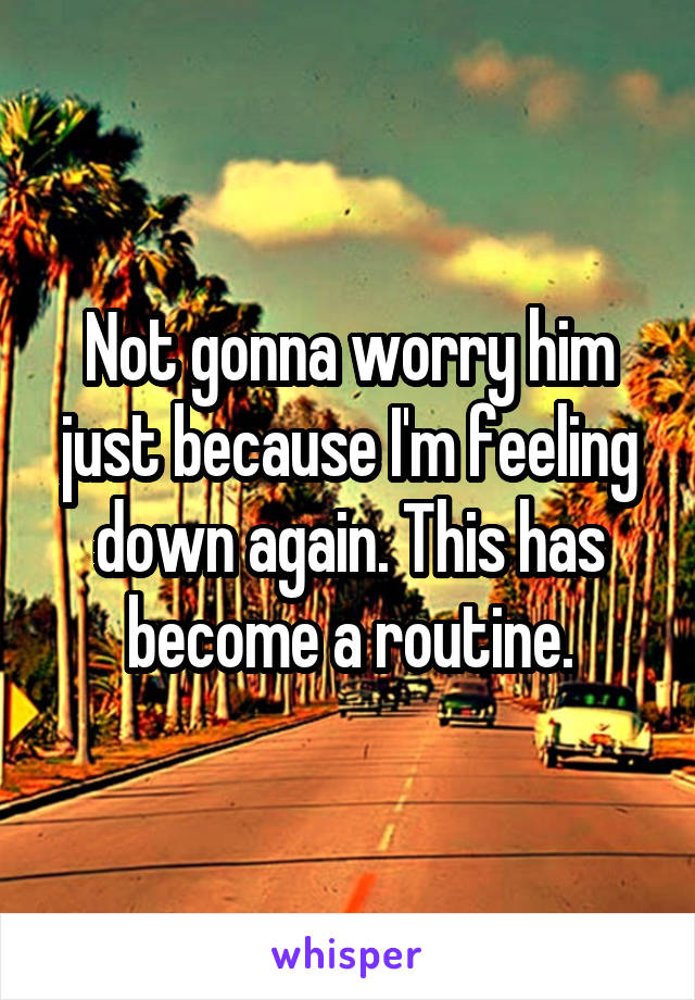 Not gonna worry him just because I'm feeling down again. This has become a routine.