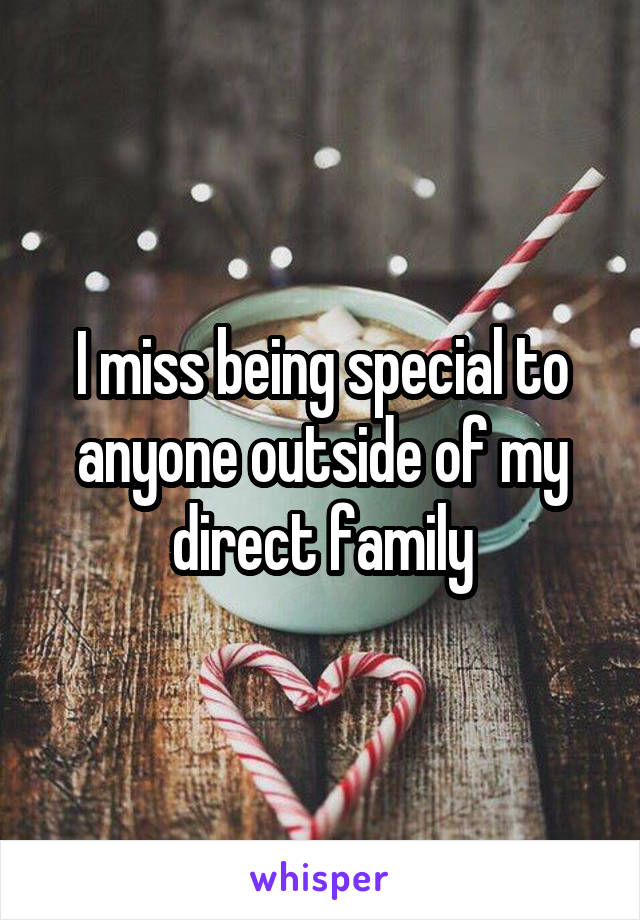I miss being special to anyone outside of my direct family