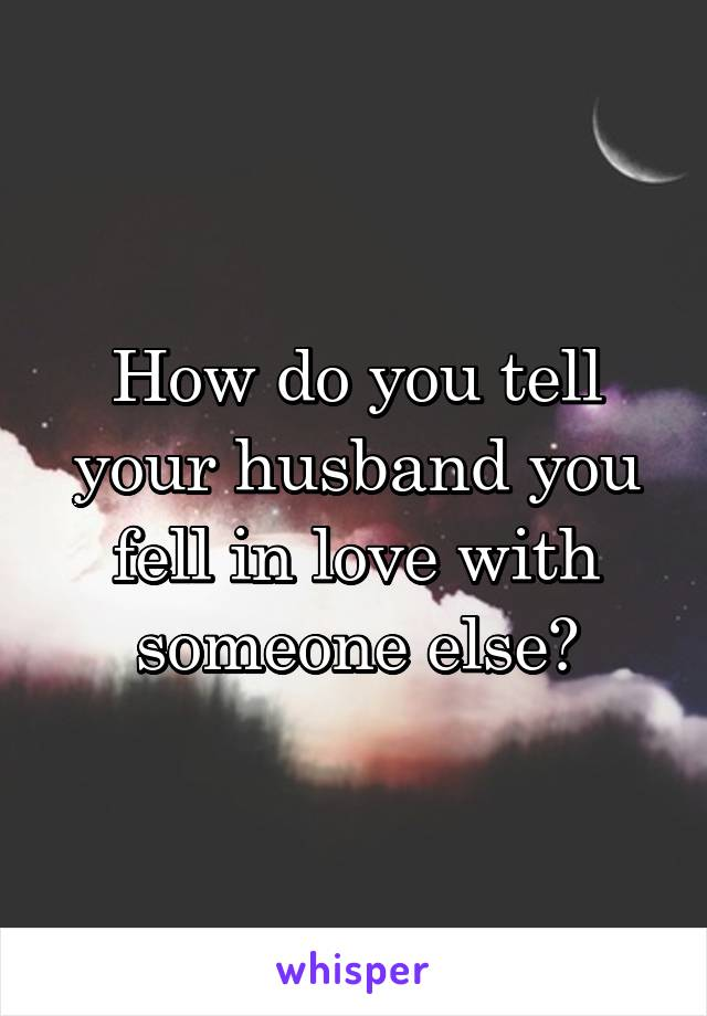 How do you tell your husband you fell in love with someone else?