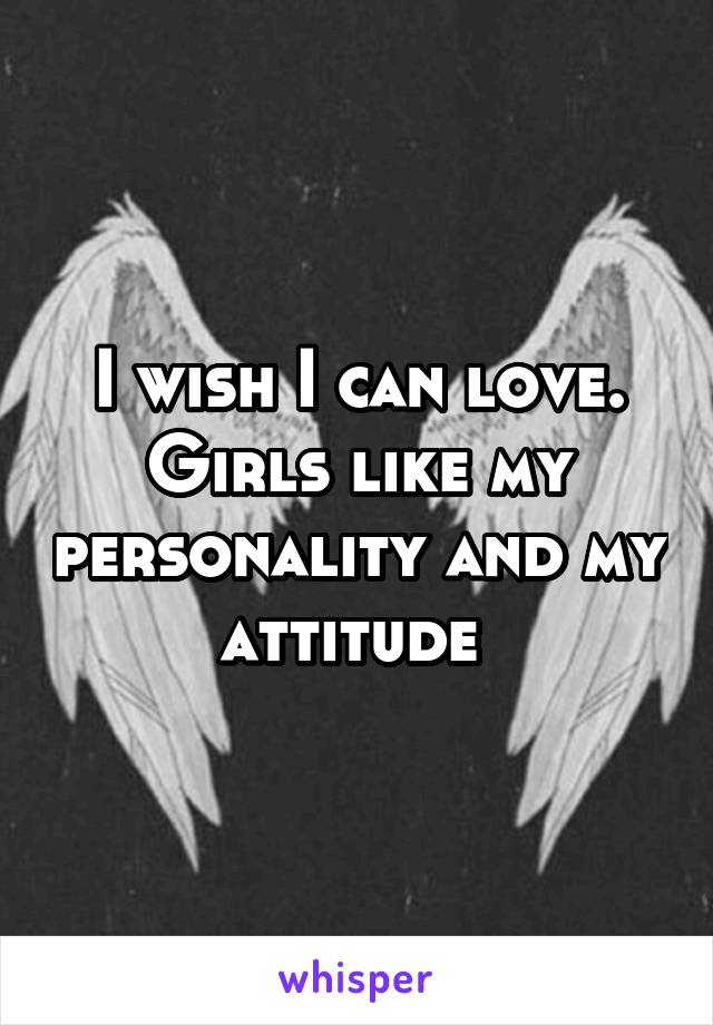 I wish I can love. Girls like my personality and my attitude