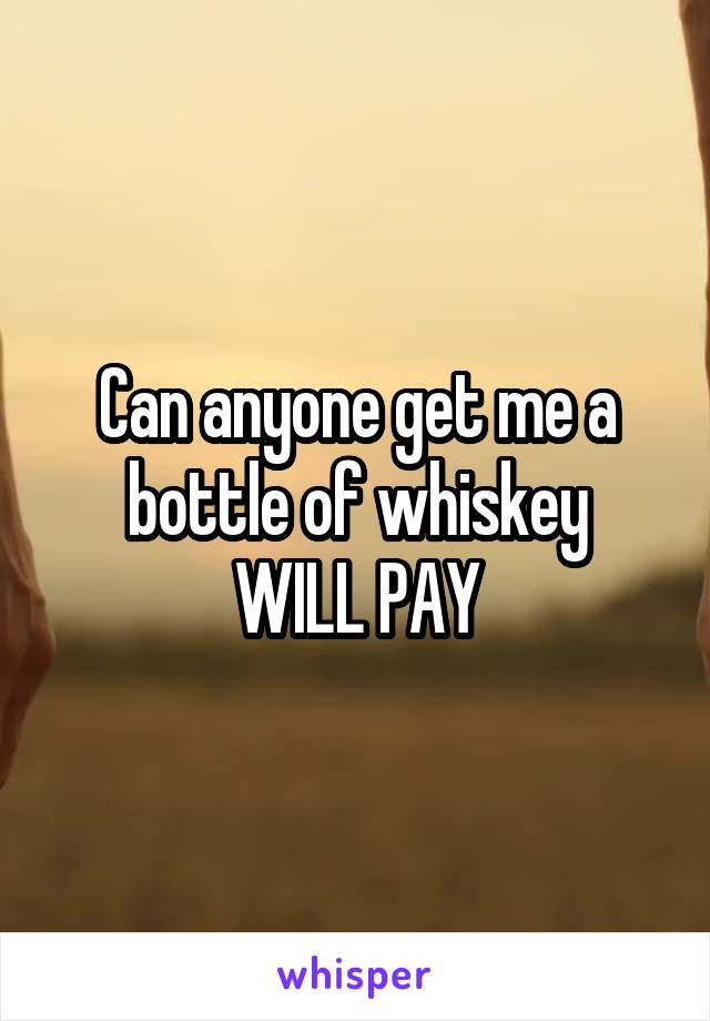 Can anyone get me a bottle of whiskey WILL PAY