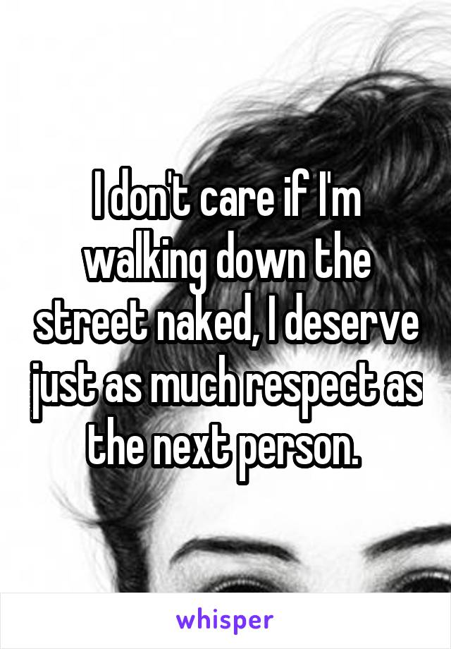 I don't care if I'm walking down the street naked, I deserve just as much respect as the next person.