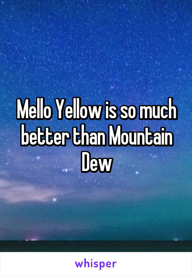 Mello Yellow is so much better than Mountain Dew