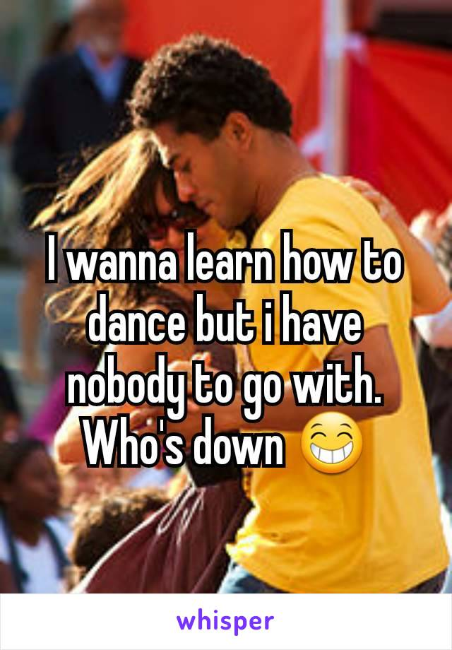 I wanna learn how to dance but i have nobody to go with. Who's down 😁