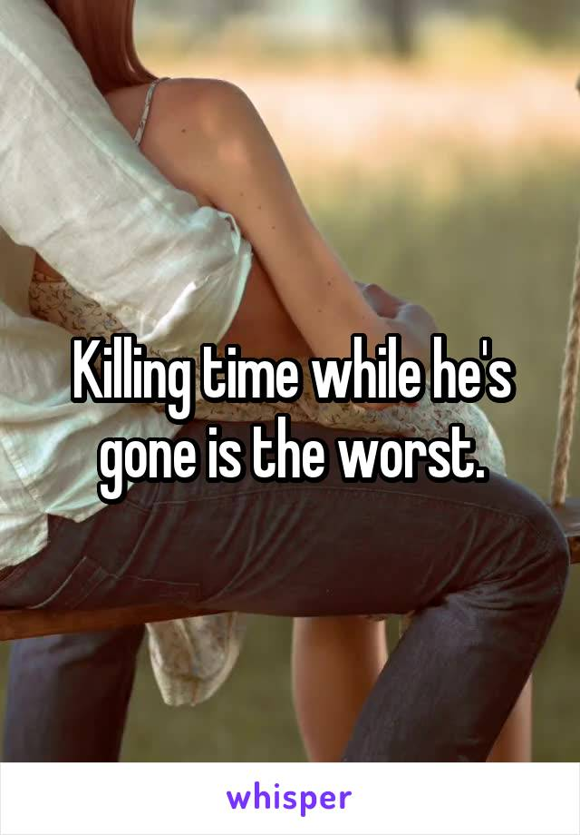 Killing time while he's gone is the worst.