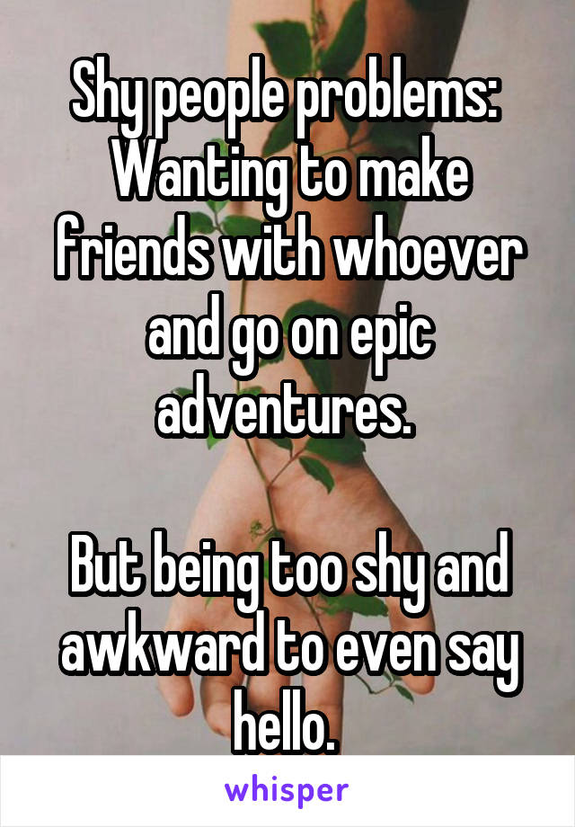 Shy people problems:  Wanting to make friends with whoever and go on epic adventures.   But being too shy and awkward to even say hello.