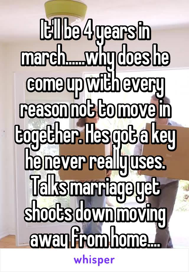 It'll be 4 years in march......why does he come up with every reason not to move in together. Hes got a key he never really uses. Talks marriage yet shoots down moving away from home....