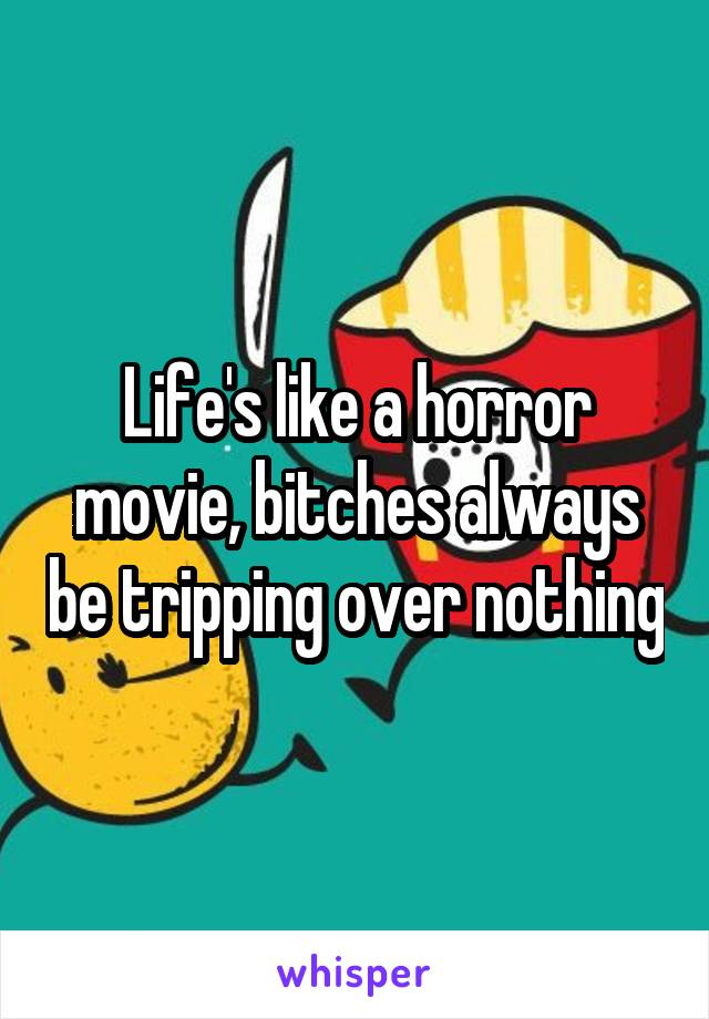Life's like a horror movie, bitches always be tripping over nothing