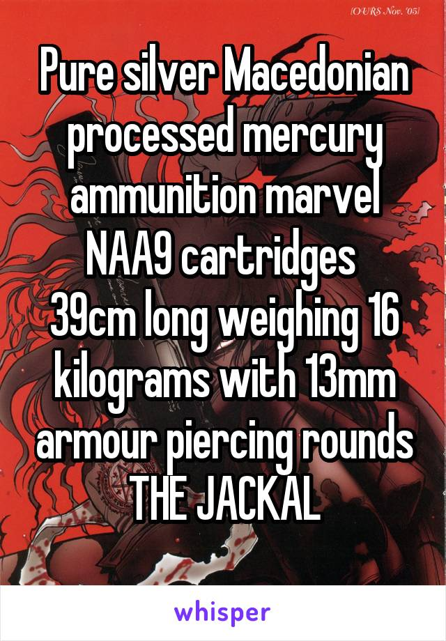Pure silver Macedonian processed mercury ammunition marvel NAA9 cartridges  39cm long weighing 16 kilograms with 13mm armour piercing rounds THE JACKAL