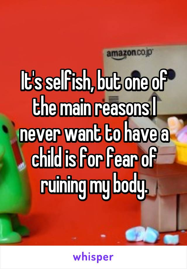 It's selfish, but one of the main reasons I never want to have a child is for fear of ruining my body.