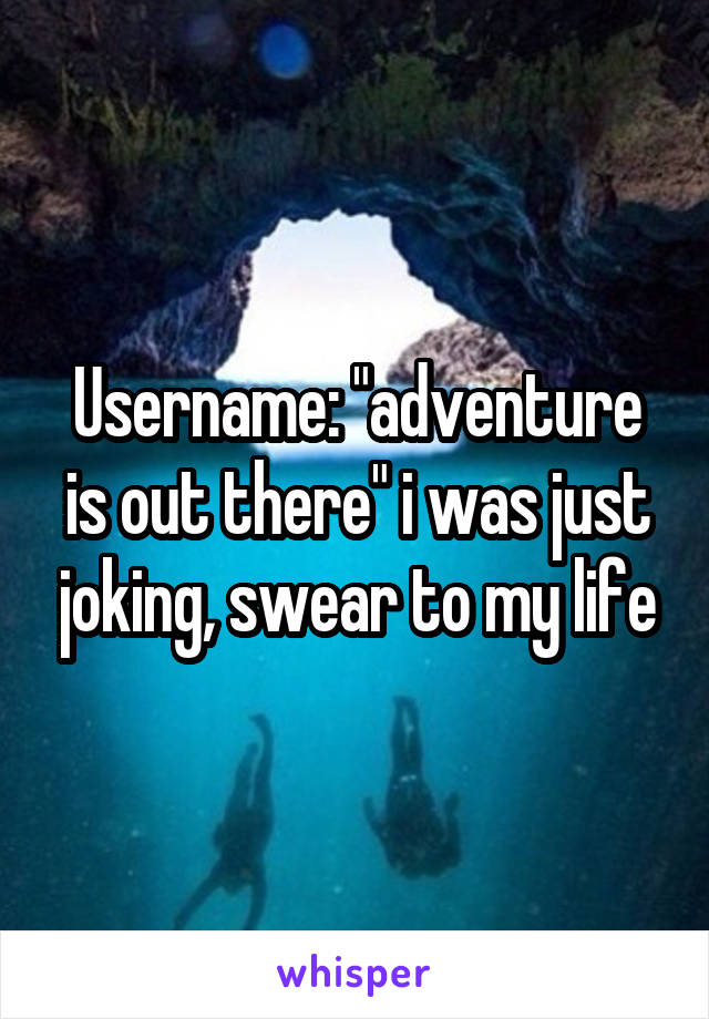 """Username: """"adventure is out there"""" i was just joking, swear to my life"""