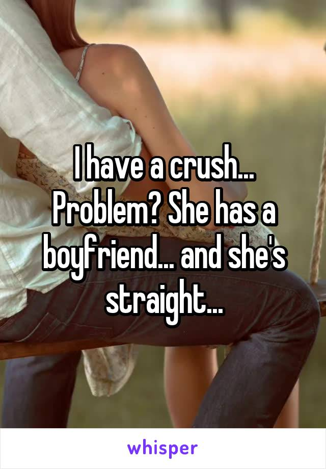 I have a crush... Problem? She has a boyfriend... and she's straight...